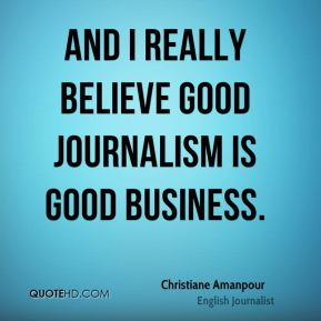 And I really believe good journalism is good business.