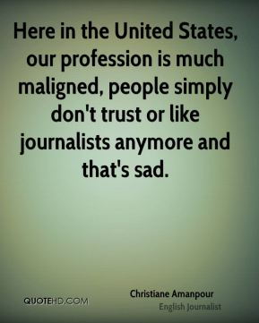 Here in the United States, our profession is much maligned, people simply don't trust or like journalists anymore and that's sad.