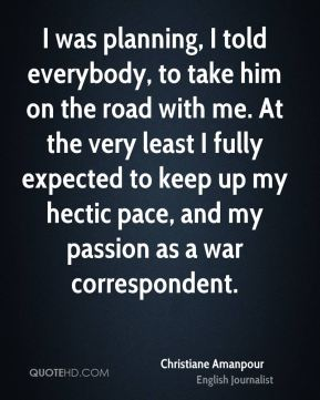 I was planning, I told everybody, to take him on the road with me. At the very least I fully expected to keep up my hectic pace, and my passion as a war correspondent.