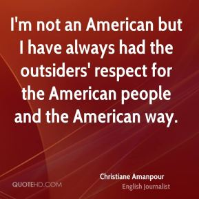I'm not an American but I have always had the outsiders' respect for the American people and the American way.