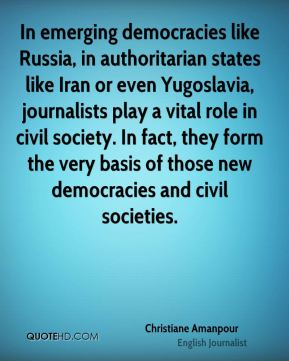 In emerging democracies like Russia, in authoritarian states like Iran or even Yugoslavia, journalists play a vital role in civil society. In fact, they form the very basis of those new democracies and civil societies.