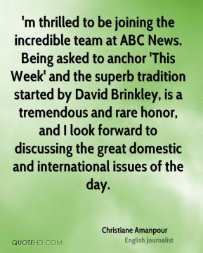 Christiane Amanpour - 'm thrilled to be joining the incredible team at ABC News. Being asked to anchor 'This Week' and the superb tradition started by David Brinkley, is a tremendous and rare honor, and I look forward to discussing the great domestic and international issues of the day.