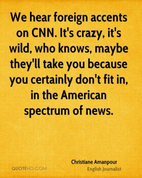 Christiane Amanpour - We hear foreign accents on CNN. It's crazy, it's wild, who knows, maybe they'll take you because you certainly don't fit in, in the American spectrum of news.