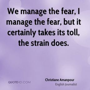 Christiane Amanpour - We manage the fear, I manage the fear, but it certainly takes its toll, the strain does.