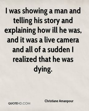 I was showing a man and telling his story and explaining how ill he was, and it was a live camera and all of a sudden I realized that he was dying.