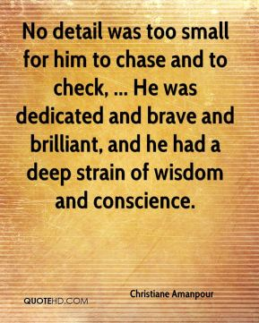 No detail was too small for him to chase and to check, ... He was dedicated and brave and brilliant, and he had a deep strain of wisdom and conscience.