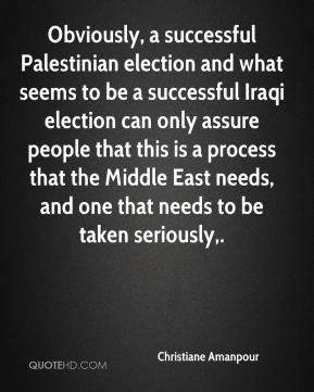 Christiane Amanpour - Obviously, a successful Palestinian election and what seems to be a successful Iraqi election can only assure people that this is a process that the Middle East needs, and one that needs to be taken seriously.