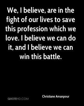 We, I believe, are in the fight of our lives to save this profession which we love. I believe we can do it, and I believe we can win this battle.