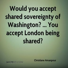 Would you accept shared sovereignty of Washington? ... You accept London being shared?