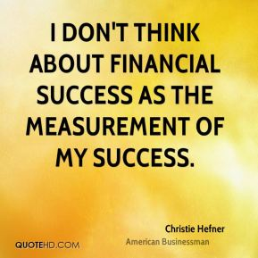 Christie Hefner - I don't think about financial success as the measurement of my success.