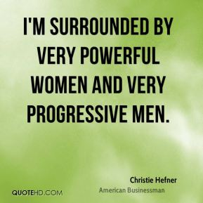 Christie Hefner - I'm surrounded by very powerful women and very progressive men.