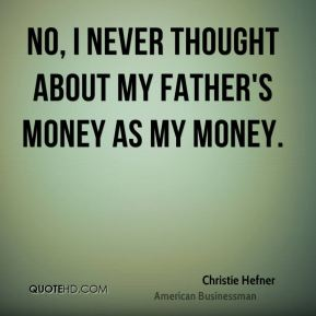 No, I never thought about my father's money as my money.