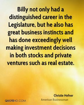 Christie Hefner - Billy not only had a distinguished career in the Legislature, but he also has great business instincts and has done exceedingly well making investment decisions in both stocks and private ventures such as real estate.