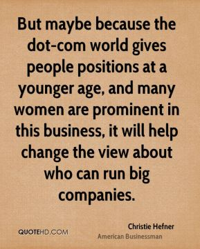 Christie Hefner - But maybe because the dot-com world gives people positions at a younger age, and many women are prominent in this business, it will help change the view about who can run big companies.
