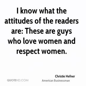 Christie Hefner - I know what the attitudes of the readers are: These are guys who love women and respect women.