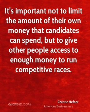 It's important not to limit the amount of their own money that candidates can spend, but to give other people access to enough money to run competitive races.