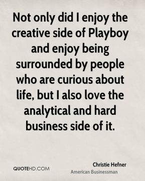 Christie Hefner - Not only did I enjoy the creative side of Playboy and enjoy being surrounded by people who are curious about life, but I also love the analytical and hard business side of it.