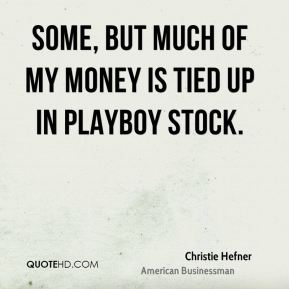 Some, but much of my money is tied up in Playboy stock.