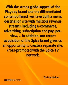 With the strong global appeal of the Playboy brand and the differentiated content offered, we have built a men's destination site with multiple revenue streams, including e-commerce, advertising, subscription and pay-per-view, ... In addition, our recent acquisition of the Spice brand gives us an opportunity to create a separate site, cross-promoted with the Spice TV network.