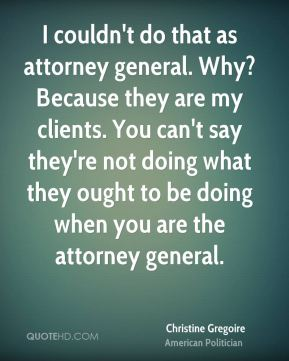 I couldn't do that as attorney general. Why? Because they are my clients. You can't say they're not doing what they ought to be doing when you are the attorney general.