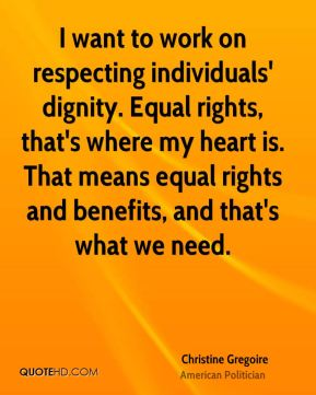 Christine Gregoire - I want to work on respecting individuals' dignity. Equal rights, that's where my heart is. That means equal rights and benefits, and that's what we need.