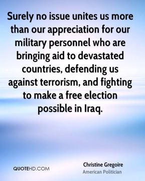 Surely no issue unites us more than our appreciation for our military personnel who are bringing aid to devastated countries, defending us against terrorism, and fighting to make a free election possible in Iraq.