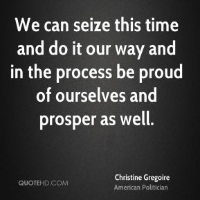 Christine Gregoire - We can seize this time and do it our way and in the process be proud of ourselves and prosper as well.