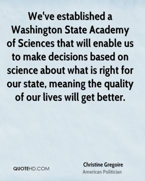 We've established a Washington State Academy of Sciences that will enable us to make decisions based on science about what is right for our state, meaning the quality of our lives will get better.