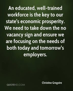 Christine Gregoire - An educated, well-trained workforce is the key to our state's economic prosperity. We need to take down the no vacancy sign and ensure we are focusing on the needs of both today and tomorrow's employers.