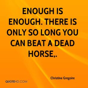 Christine Gregoire - Enough is enough. There is only so long you can beat a dead horse.