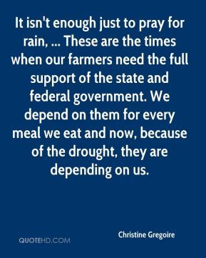 Christine Gregoire - It isn't enough just to pray for rain, ... These are the times when our farmers need the full support of the state and federal government. We depend on them for every meal we eat and now, because of the drought, they are depending on us.