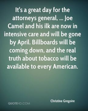 Christine Gregoire - It's a great day for the attorneys general, ... Joe Camel and his ilk are now in intensive care and will be gone by April. Billboards will be coming down, and the real truth about tobacco will be available to every American.