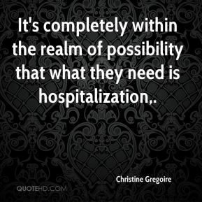 Christine Gregoire - It's completely within the realm of possibility that what they need is hospitalization.