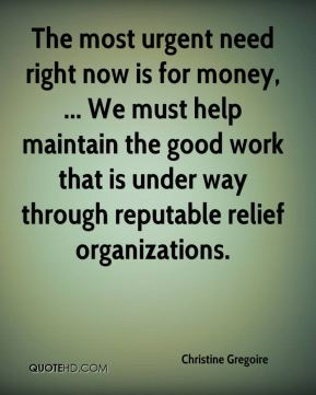 Christine Gregoire - The most urgent need right now is for money, ... We must help maintain the good work that is under way through reputable relief organizations.