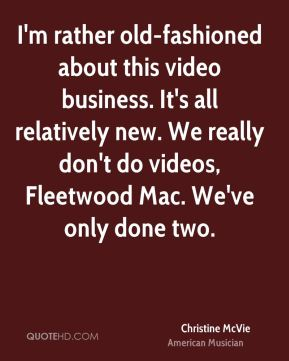 I'm rather old-fashioned about this video business. It's all relatively new. We really don't do videos, Fleetwood Mac. We've only done two.