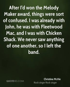 After I'd won the Melody Maker award, things were sort of confused. I was already with John, he was with Fleetwood Mac, and I was with Chicken Shack. We never saw anything of one another, so I left the band.