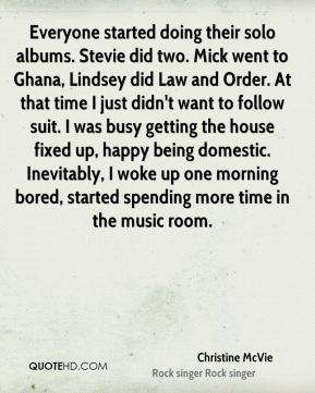 Everyone started doing their solo albums. Stevie did two. Mick went to Ghana, Lindsey did Law and Order. At that time I just didn't want to follow suit. I was busy getting the house fixed up, happy being domestic. Inevitably, I woke up one morning bored, started spending more time in the music room.