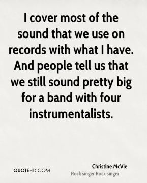 I cover most of the sound that we use on records with what I have. And people tell us that we still sound pretty big for a band with four instrumentalists.