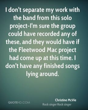 I don't separate my work with the band from this solo project-I'm sure the group could have recorded any of these, and they would have if the Fleetwood Mac project had come up at this time. I don't have any finished songs lying around.