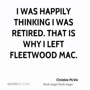 Christine McVie - I was happily thinking I was retired. That is why I left Fleetwood Mac.
