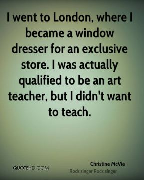 I went to London, where I became a window dresser for an exclusive store. I was actually qualified to be an art teacher, but I didn't want to teach.