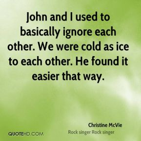Christine McVie - John and I used to basically ignore each other. We were cold as ice to each other. He found it easier that way.