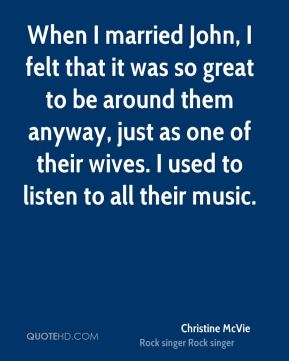 When I married John, I felt that it was so great to be around them anyway, just as one of their wives. I used to listen to all their music.