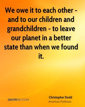 We owe it to each other - and to our children and grandchildren - to leave our planet in a better state than when we found it.