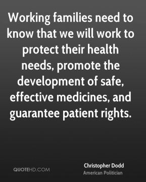 Working families need to know that we will work to protect their health needs, promote the development of safe, effective medicines, and guarantee patient rights.