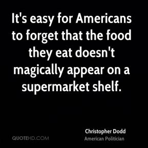 Christopher Dodd - It's easy for Americans to forget that the food they eat doesn't magically appear on a supermarket shelf.