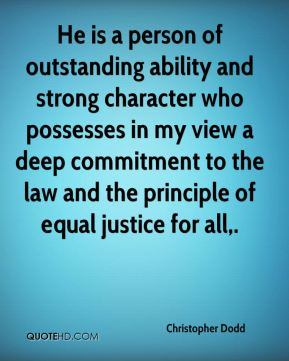 Christopher Dodd - He is a person of outstanding ability and strong character who possesses in my view a deep commitment to the law and the principle of equal justice for all.