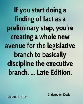 Christopher Dodd - If you start doing a finding of fact as a preliminary step, you're creating a whole new avenue for the legislative branch to basically discipline the executive branch, ... Late Edition.