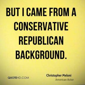 But I came from a conservative Republican background.