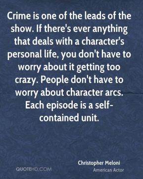 Christopher Meloni - Crime is one of the leads of the show. If there's ever anything that deals with a character's personal life, you don't have to worry about it getting too crazy. People don't have to worry about character arcs. Each episode is a self-contained unit.
